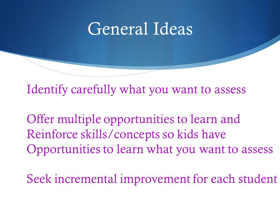 General Ideas Identify carefully what you want to assess Offer multiple opportunities to learn and Reinforce skills/concepts so kids have Opportunities to learn what you want to assess Seek incremental improvement for each student