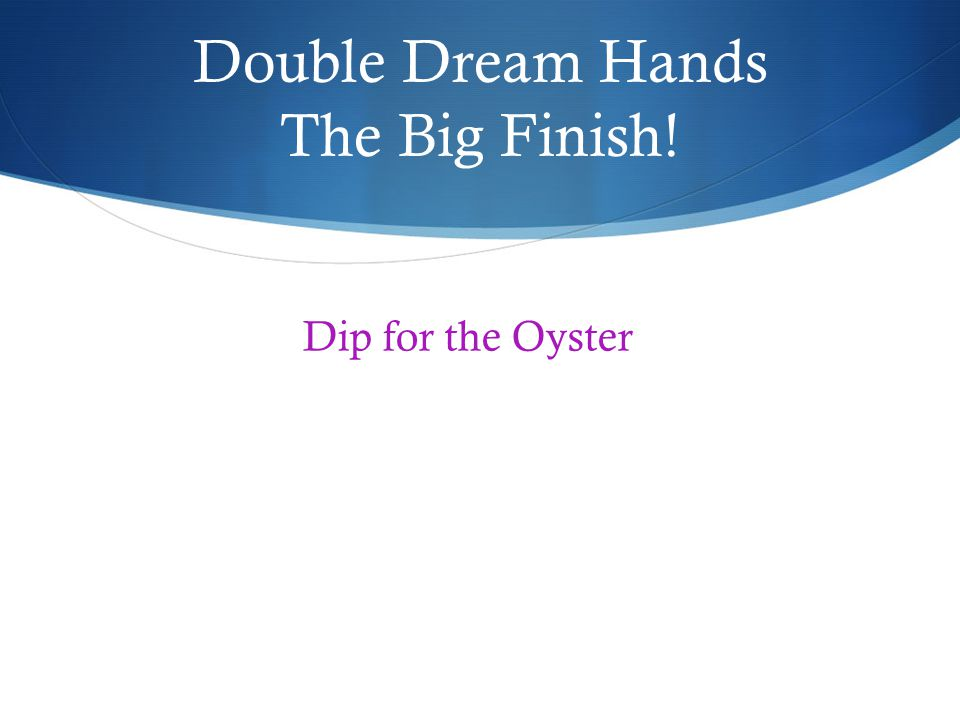 Double Dream Hands The Big Finish! Dip for the Oyster