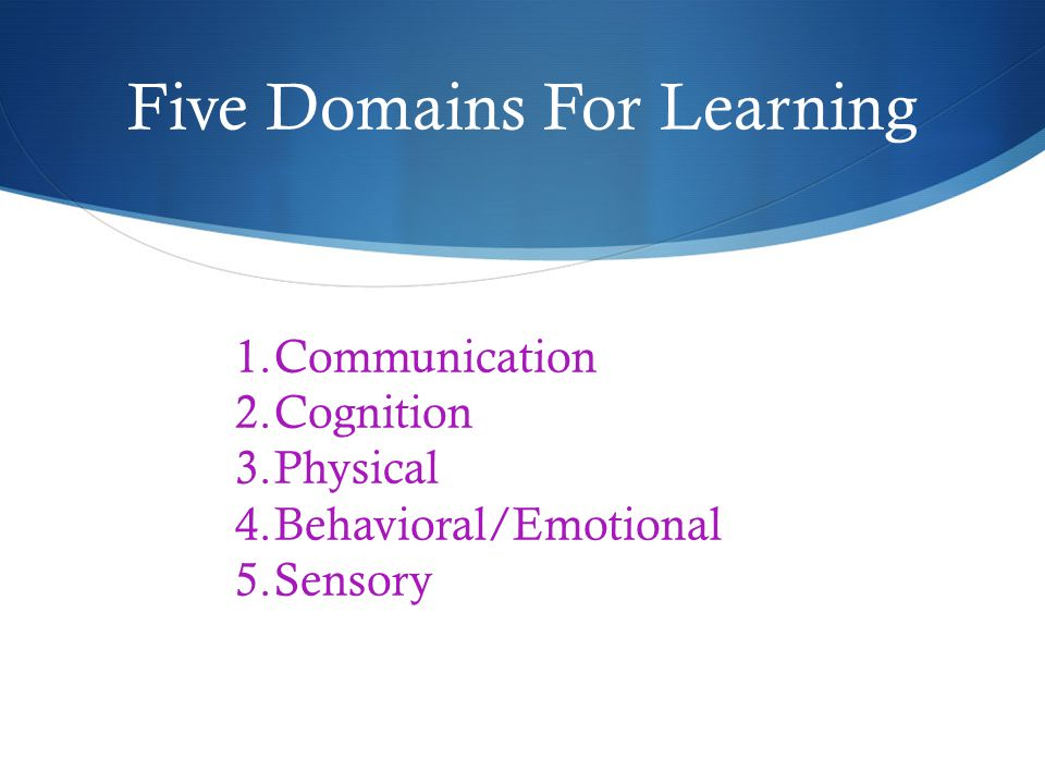 Five Domains For Learning 1.Communication 2.Cognition 3.Physical 4.Behavioral/Emotional 5.Sensory