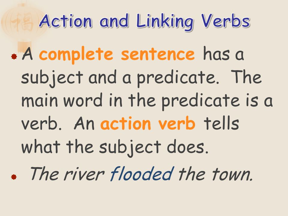 A complete sentence has a subject and a predicate. The main word in the predicate is a verb. An action verb tells what the subject does. The river flo