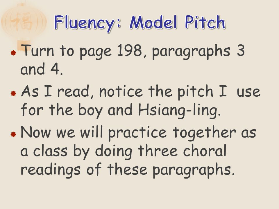 Turn to page 198, paragraphs 3 and 4. As I read, notice the pitch I use for the boy and Hsiang-ling. Now we will practice together as a class by doing