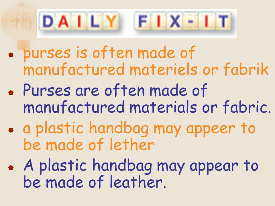 purses is often made of manufactured materiels or fabrik Purses are often made of manufactured materials or fabric. a plastic handbag may appeer to be
