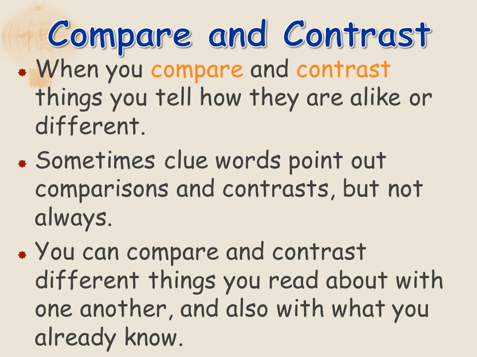 When you compare and contrast things you tell how they are alike or different. Sometimes clue words point out comparisons and contrasts, but not alway