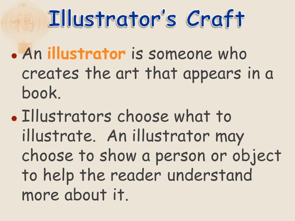 An illustrator is someone who creates the art that appears in a book. Illustrators choose what to illustrate. An illustrator may choose to show a pers
