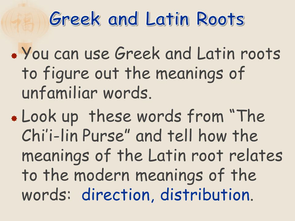 You can use Greek and Latin roots to figure out the meanings of unfamiliar words. Look up these words from The Chii-lin Purse and tell how the meaning