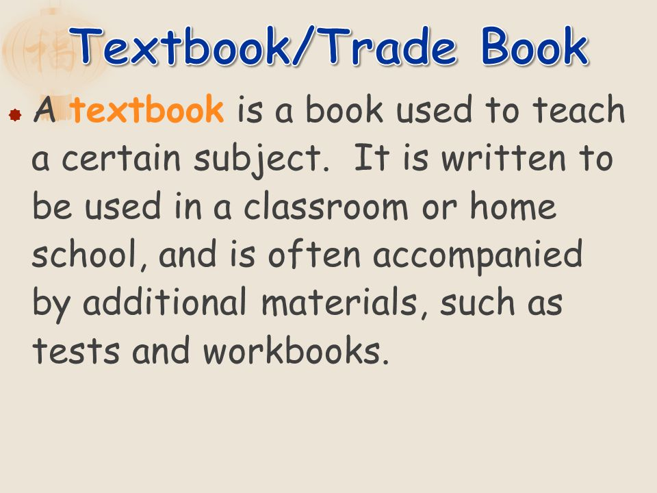 A textbook is a book used to teach a certain subject. It is written to be used in a classroom or home school, and is often accompanied by additional m