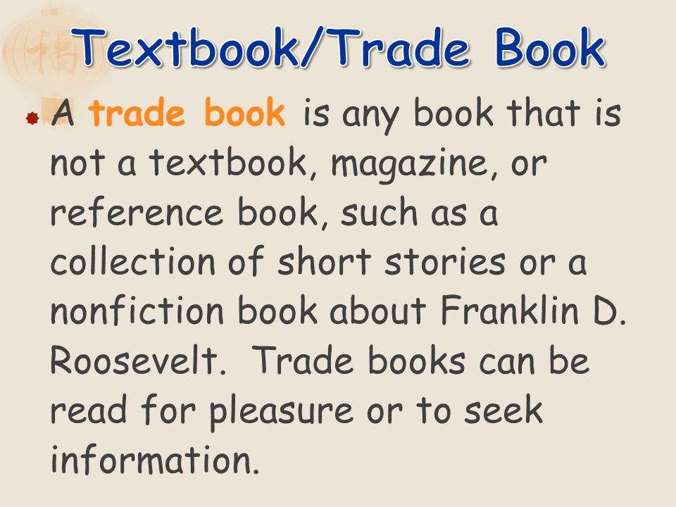 A trade book is any book that is not a textbook, magazine, or reference book, such as a collection of short stories or a nonfiction book about Frankli