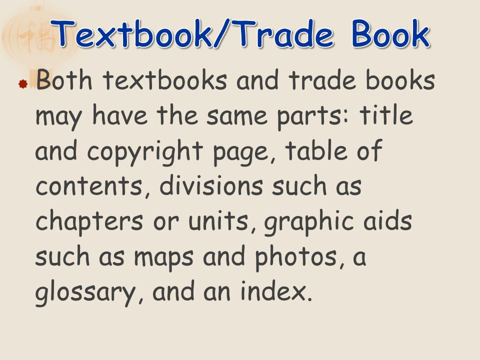 Both textbooks and trade books may have the same parts: title and copyright page, table of contents, divisions such as chapters or units, graphic aids