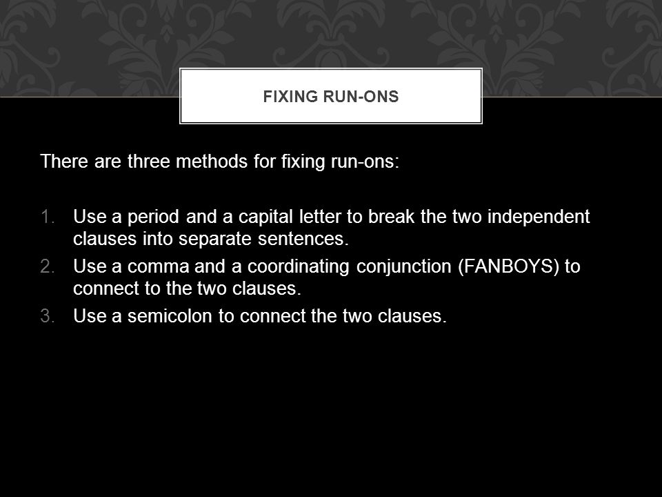 There are three methods for fixing run-ons: 1.Use a period and a capital letter to break the two independent clauses into separate sentences.