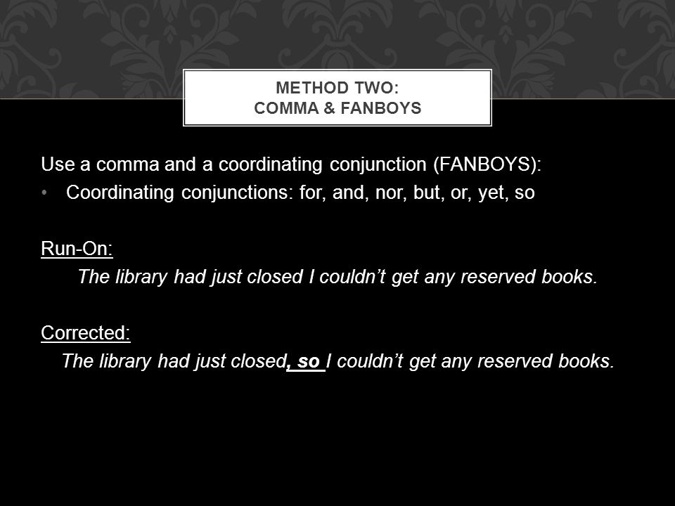 Use a comma and a coordinating conjunction (FANBOYS): Coordinating conjunctions: for, and, nor, but, or, yet, so Run-On: The library had just closed I couldnt get any reserved books.