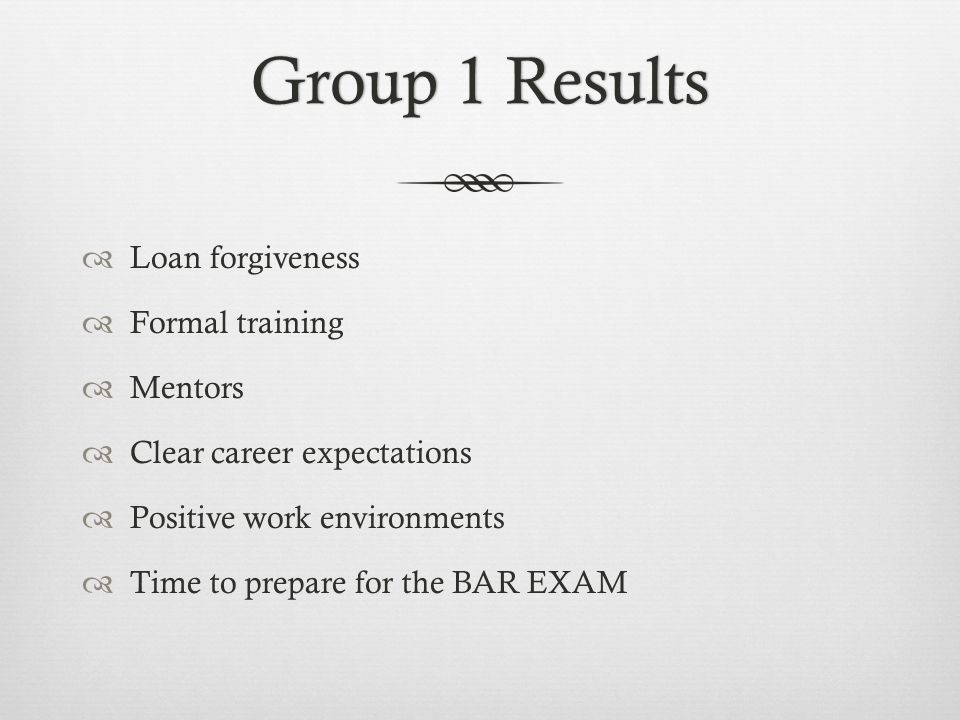 Group 1 ResultsGroup 1 Results Loan forgiveness Formal training Mentors Clear career expectations Positive work environments Time to prepare for the BAR EXAM