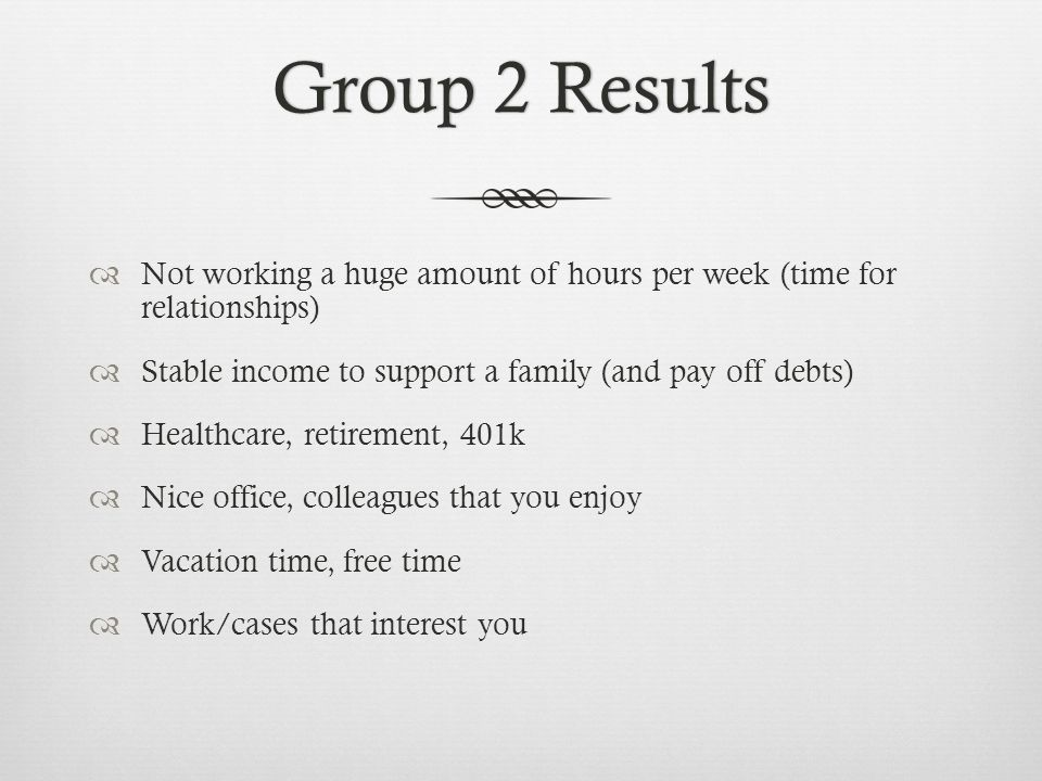 Group 2 ResultsGroup 2 Results Not working a huge amount of hours per week (time for relationships) Stable income to support a family (and pay off deb