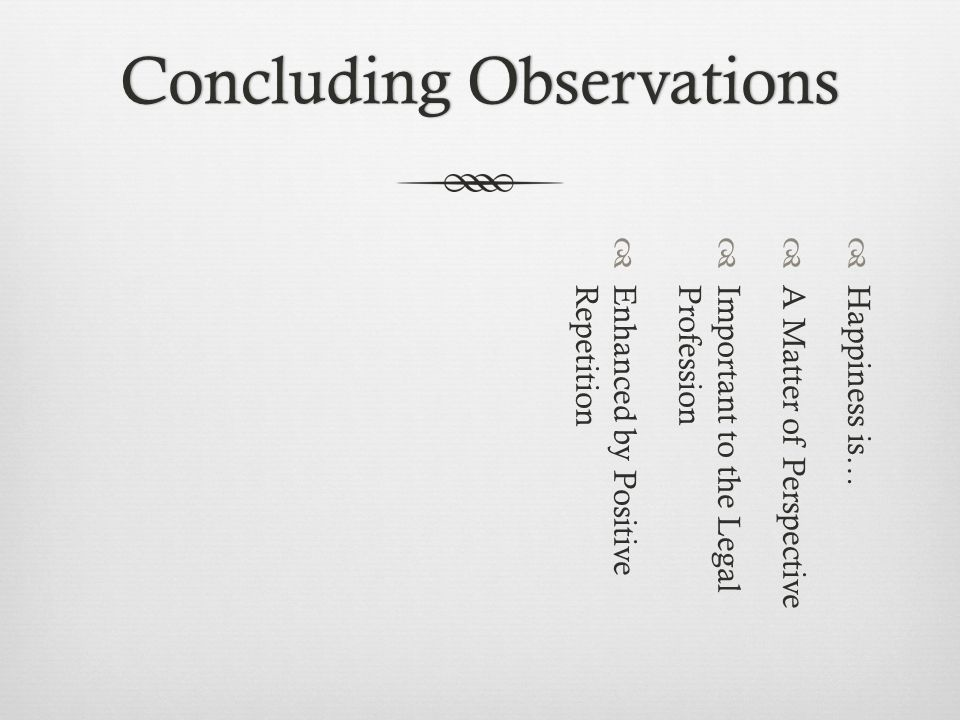 Concluding ObservationsConcluding Observations Happiness is… A Matter of Perspective Important to the LegalProfession Enhanced by PositiveRepetition