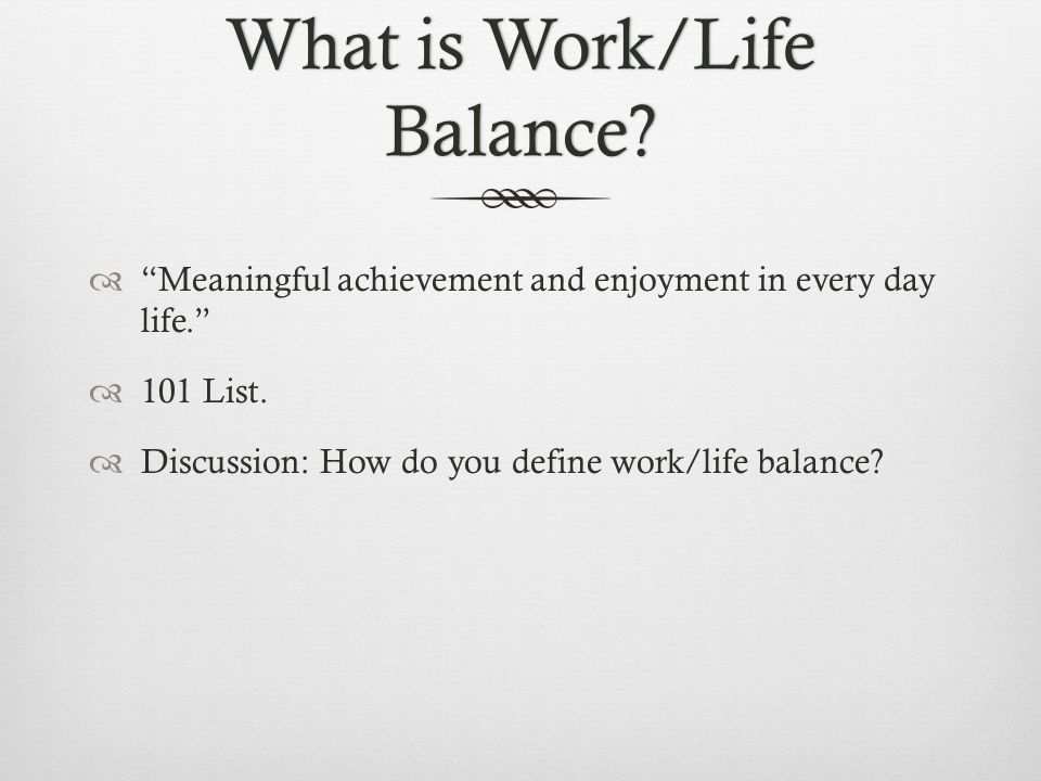 What is Work/Life Balance? Meaningful achievement and enjoyment in every day life. 101 List. Discussion: How do you define work/life balance?