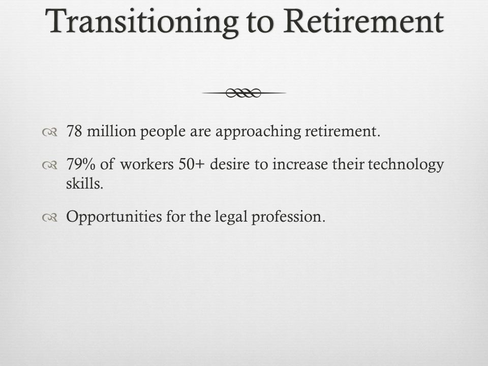 Transitioning to RetirementTransitioning to Retirement 78 million people are approaching retirement.