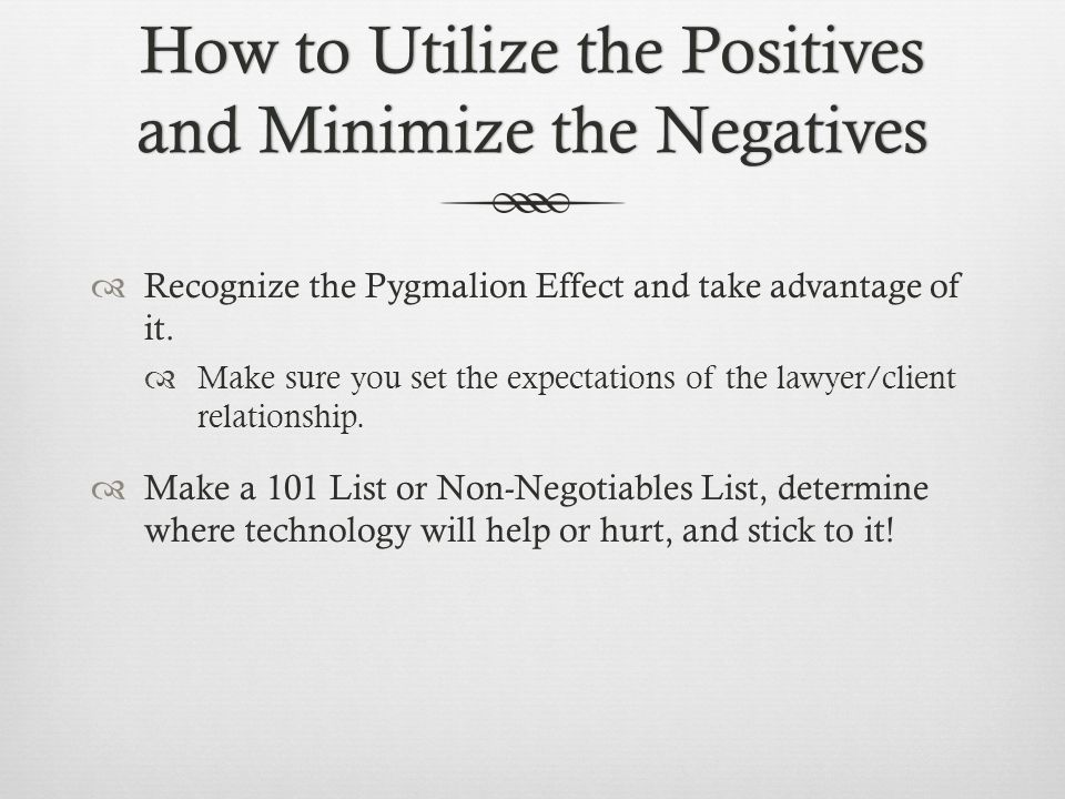 How to Utilize the Positives and Minimize the Negatives Recognize the Pygmalion Effect and take advantage of it.