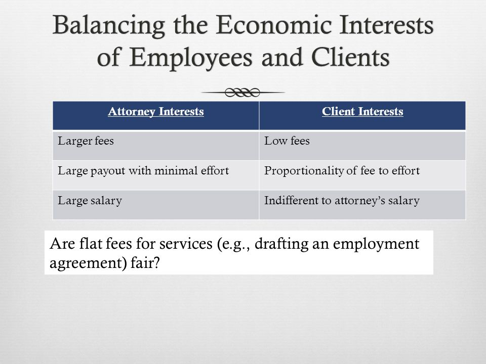 Balancing the Economic Interests of Employees and Clients Attorney InterestsClient Interests Larger feesLow fees Large payout with minimal effortPropo