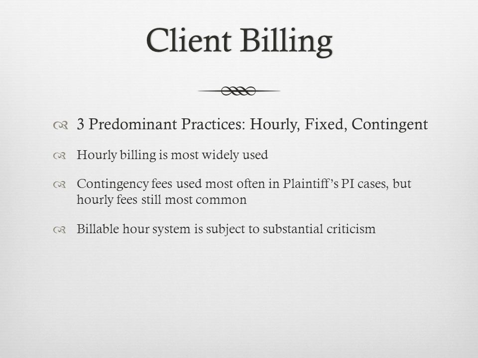Client BillingClient Billing 3 Predominant Practices: Hourly, Fixed, Contingent Hourly billing is most widely used Contingency fees used most often in