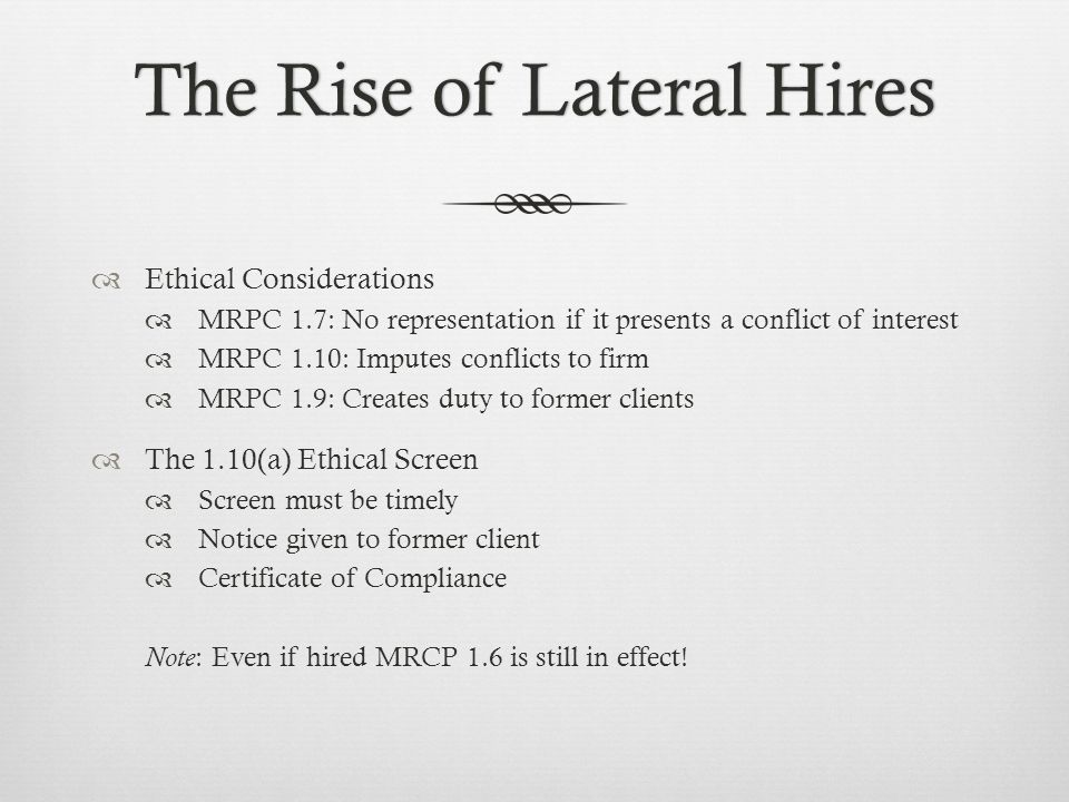The Rise of Lateral HiresThe Rise of Lateral Hires Ethical Considerations MRPC 1.7: No representation if it presents a conflict of interest MRPC 1.10: Imputes conflicts to firm MRPC 1.9: Creates duty to former clients The 1.10(a) Ethical Screen Screen must be timely Notice given to former client Certificate of Compliance Note : Even if hired MRCP 1.6 is still in effect!