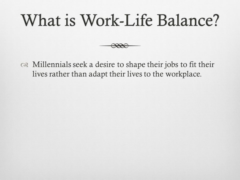 What is Work-Life Balance?What is Work-Life Balance? Millennials seek a desire to shape their jobs to fit their lives rather than adapt their lives to