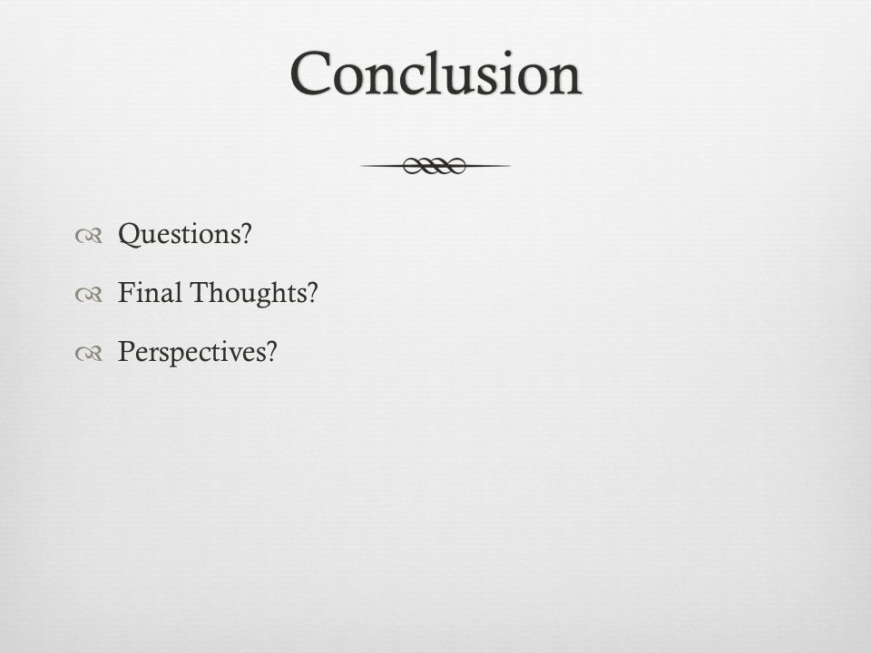 Conclusion Questions? Final Thoughts? Perspectives?