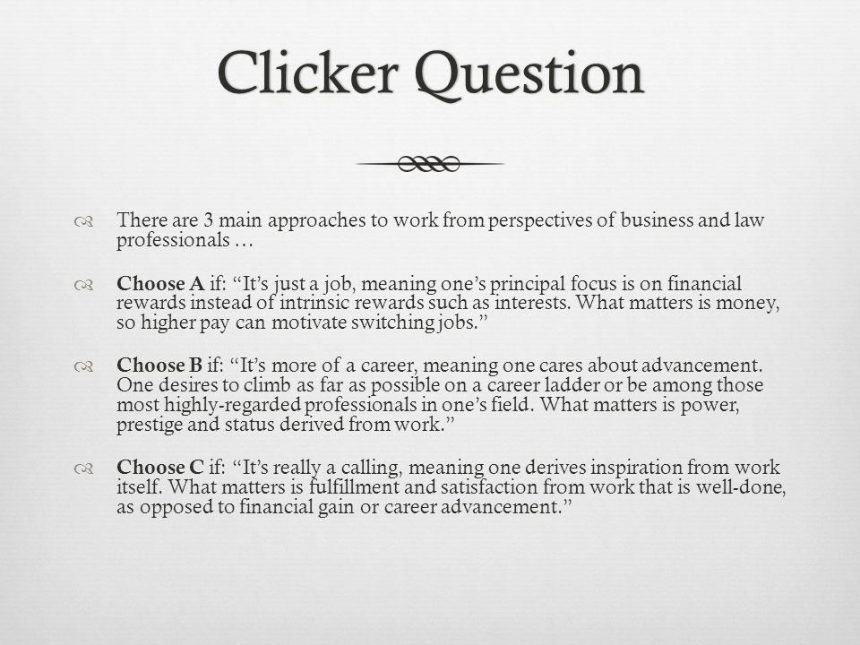 Clicker QuestionClicker Question There are 3 main approaches to work from perspectives of business and law professionals … Choose A if: Its just a job