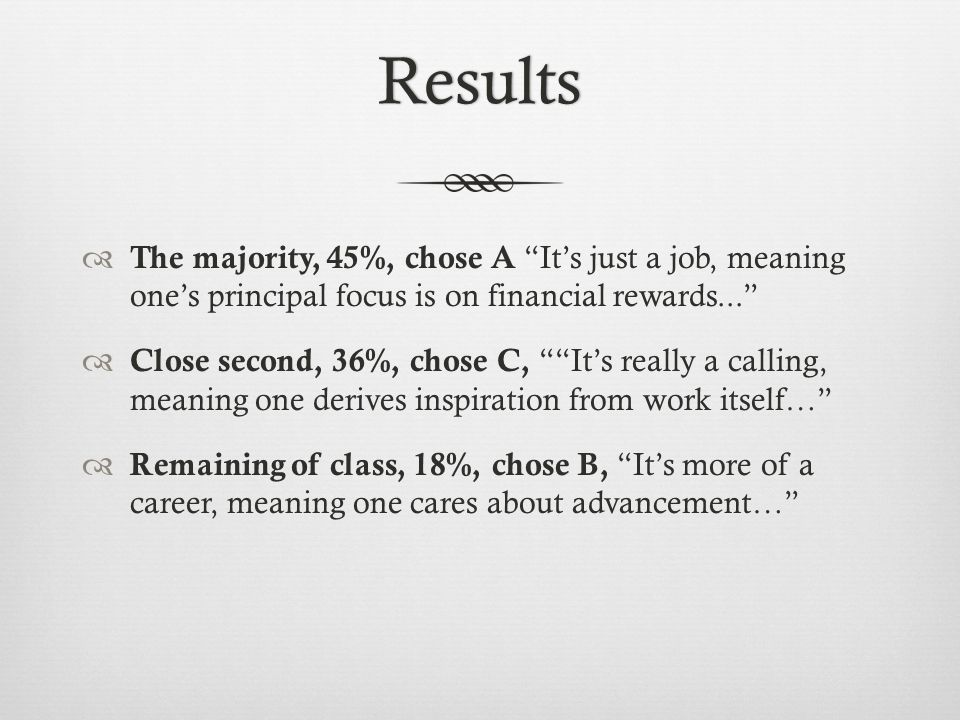 Results The majority, 45%, chose A Its just a job, meaning ones principal focus is on financial rewards...