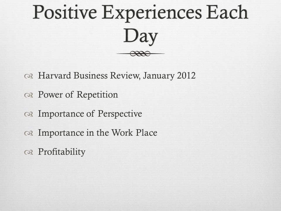 Positive Experiences Each Day Harvard Business Review, January 2012 Power of Repetition Importance of Perspective Importance in the Work Place Profita