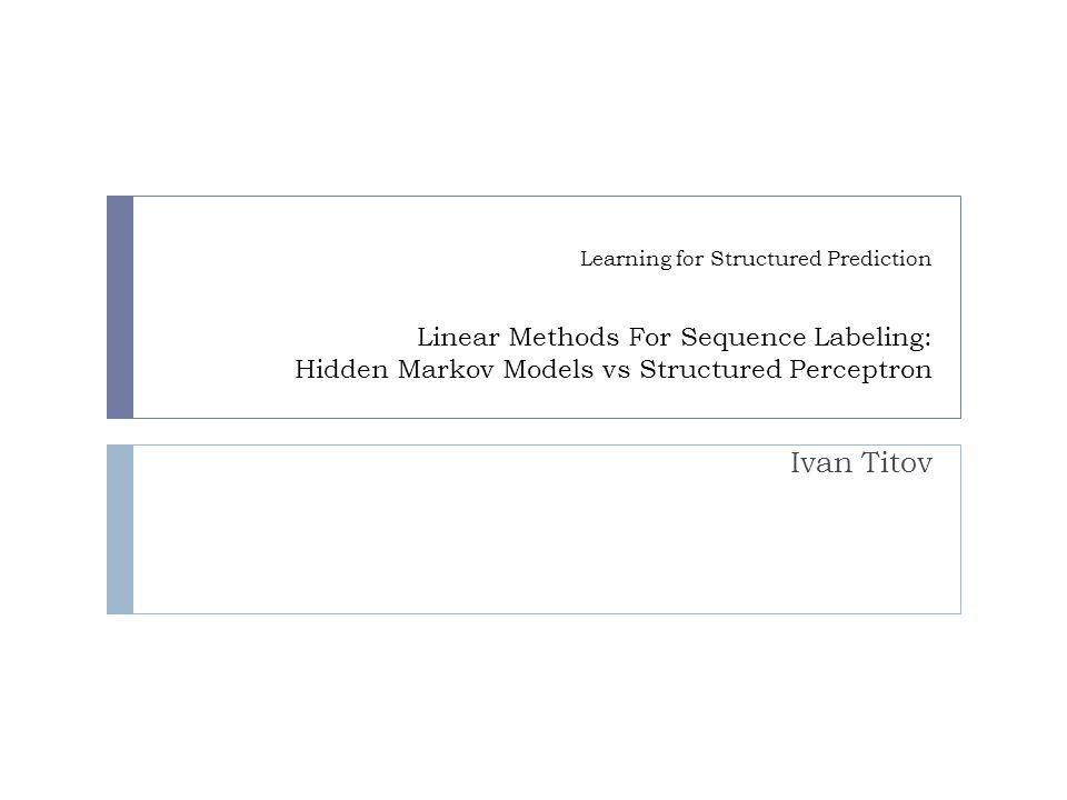 Learning for Structured Prediction Linear Methods For Sequence Labeling: Hidden Markov Models vs Structured Perceptron Ivan Titov TexPoint fonts used in EMF.