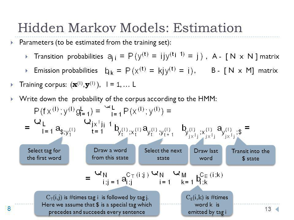 Hidden Markov Models: Estimation 13 Parameters (to be estimated from the training set): Transition probabilities, A - [ N x N ] matrix Emission probabilities, B - [ N x M] matrix Training corpus: ( x (1), y (1) ), l = 1, … L Write down the probability of the corpus according to the HMM: Select tag for the first word Draw a word from this state Select the next state Draw last word Transit into the $ state C T (i,j ) is #times tag i is followed by tag j.