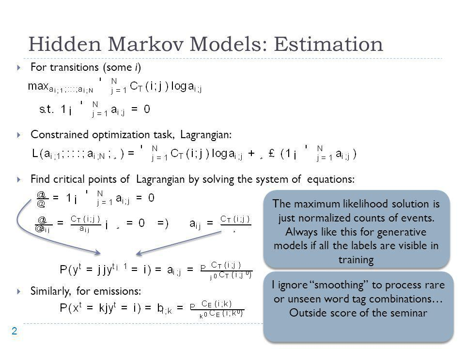 Hidden Markov Models: Estimation For transitions (some i) Constrained optimization task, Lagrangian: Find critical points of Lagrangian by solving the system of equations: Similarly, for emissions: 15 The maximum likelihood solution is just normalized counts of events.