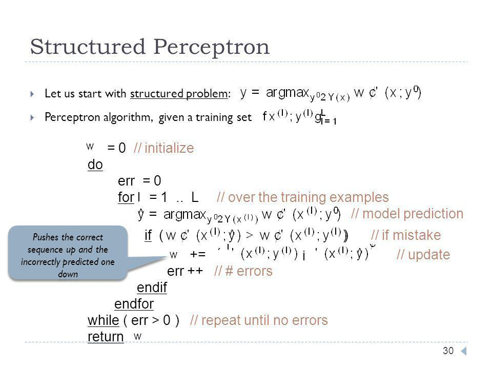 Structured Perceptron 30 Let us start with structured problem: Perceptron algorithm, given a training set = 0 // initialize do err = 0 for = 1..