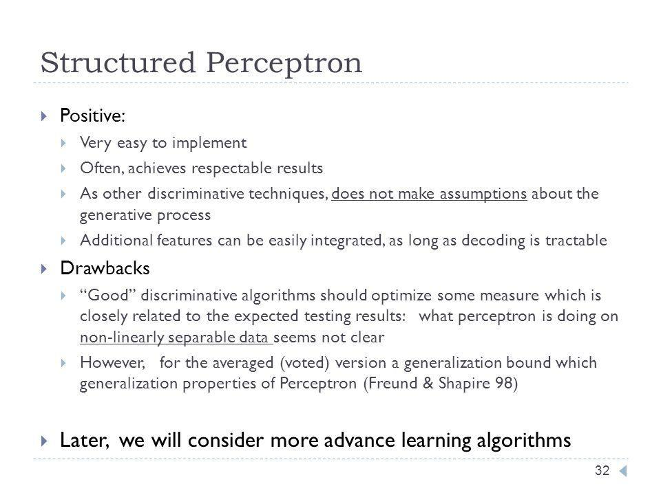 Structured Perceptron 32 Positive: Very easy to implement Often, achieves respectable results As other discriminative techniques, does not make assumptions about the generative process Additional features can be easily integrated, as long as decoding is tractable Drawbacks Good discriminative algorithms should optimize some measure which is closely related to the expected testing results: what perceptron is doing on non-linearly separable data seems not clear However, for the averaged (voted) version a generalization bound which generalization properties of Perceptron (Freund & Shapire 98) Later, we will consider more advance learning algorithms