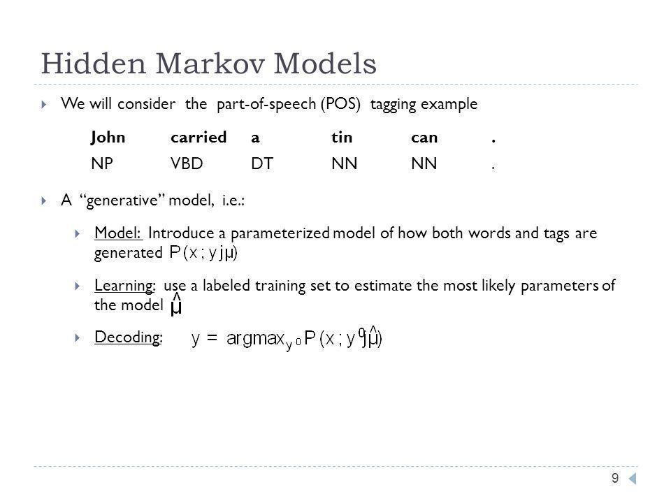 Hidden Markov Models 9 We will consider the part-of-speech (POS) tagging example A generative model, i.e.: Model: Introduce a parameterized model of how both words and tags are generated Learning: use a labeled training set to estimate the most likely parameters of the model Decoding: Johncarriedatincan.