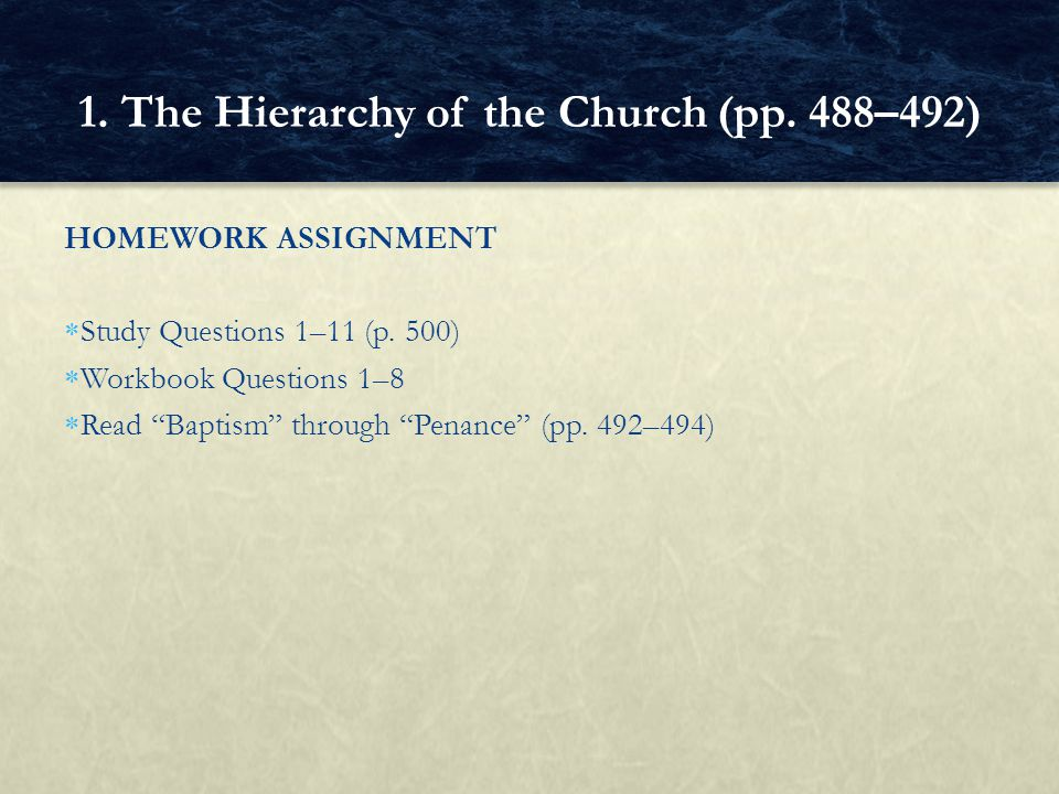 HOMEWORK ASSIGNMENT Study Questions 1–11 (p. 500) Workbook Questions 1–8 Read Baptism through Penance (pp. 492–494) 1. The Hierarchy of the Church (pp