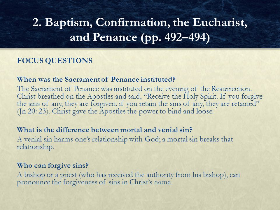 FOCUS QUESTIONS When was the Sacrament of Penance instituted? The Sacrament of Penance was instituted on the evening of the Resurrection. Christ breat