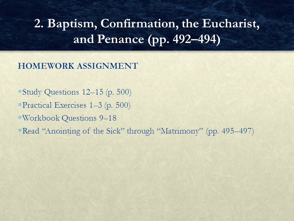 HOMEWORK ASSIGNMENT Study Questions 12–15 (p. 500) Practical Exercises 1–3 (p. 500) Workbook Questions 9–18 Read Anointing of the Sick through Matrimo