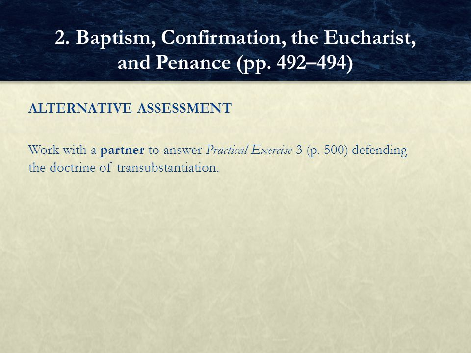 ALTERNATIVE ASSESSMENT Work with a partner to answer Practical Exercise 3 (p. 500) defending the doctrine of transubstantiation. 2. Baptism, Confirmat