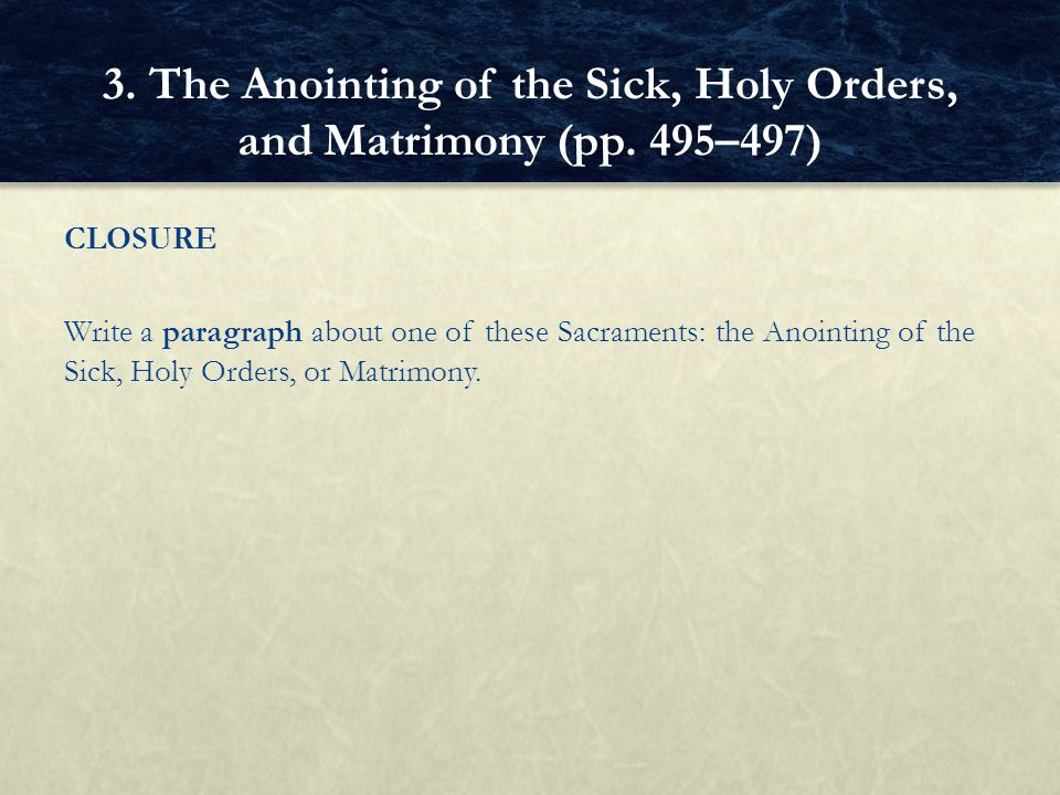 CLOSURE Write a paragraph about one of these Sacraments: the Anointing of the Sick, Holy Orders, or Matrimony. 3. The Anointing of the Sick, Holy Orde