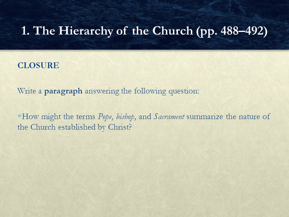CLOSURE Write a paragraph answering the following question: How might the terms Pope, bishop, and Sacrament summarize the nature of the Church established by Christ.