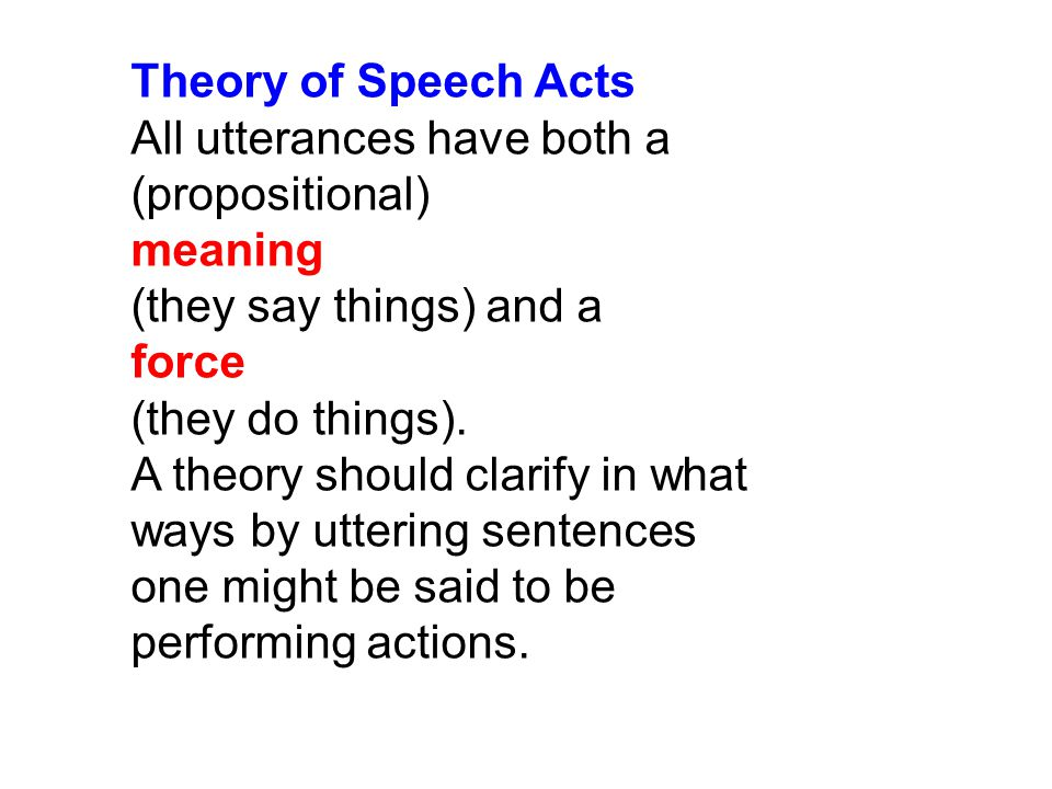 Theory of Speech Acts All utterances have both a (propositional) meaning (they say things) and a force (they do things).