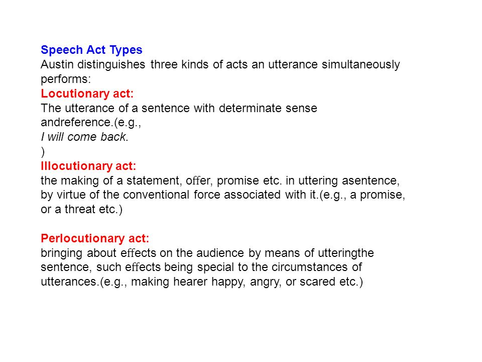 Speech Act Types Austin distinguishes three kinds of acts an utterance simultaneously performs: Locutionary act: The utterance of a sentence with determinate sense andreference.(e.g., I will come back.