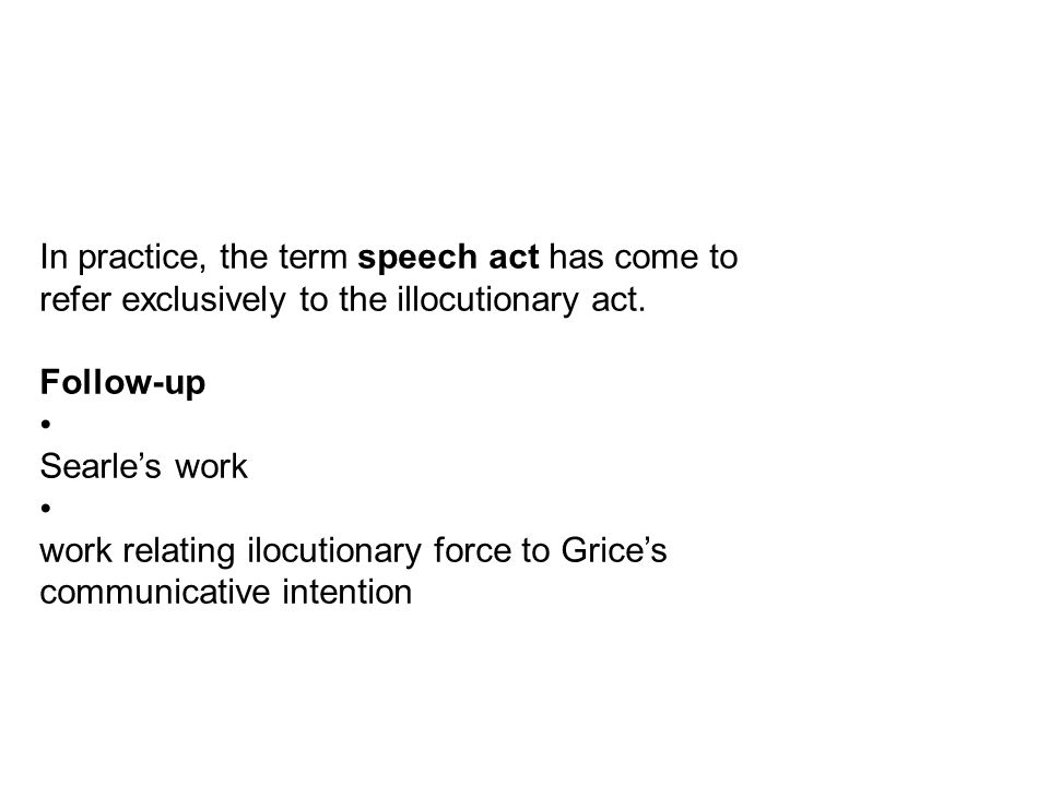 In practice, the term speech act has come to refer exclusively to the illocutionary act.