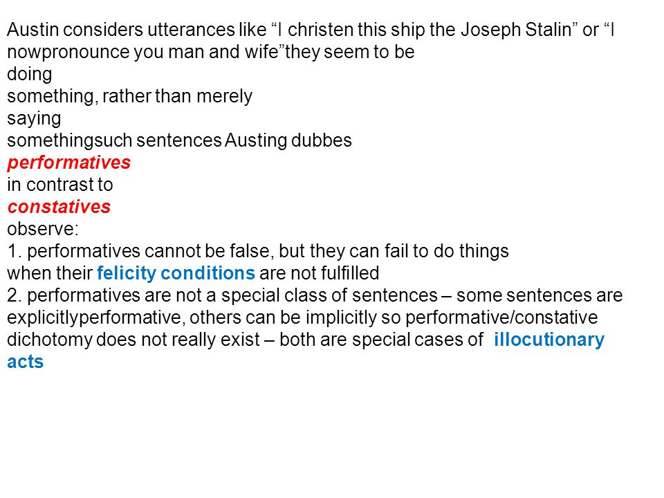 Austin considers utterances like I christen this ship the Joseph Stalin or I nowpronounce you man and wifethey seem to be doing something, rather than merely saying somethingsuch sentences Austing dubbes performatives in contrast to constatives observe: 1.
