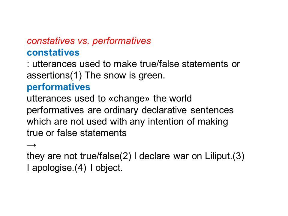 constatives vs. performatives constatives : utterances used to make true/false statements or assertions(1) The snow is green. performatives utterances