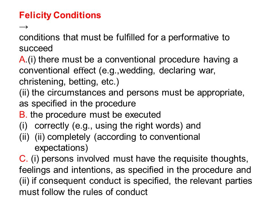 Felicity Conditions conditions that must be fullled for a performative to succeed A.(i) there must be a conventional procedure having a conventional e ect (e.g.,wedding, declaring war, christening, betting, etc.) (ii) the circumstances and persons must be appropriate, as specied in the procedure B.