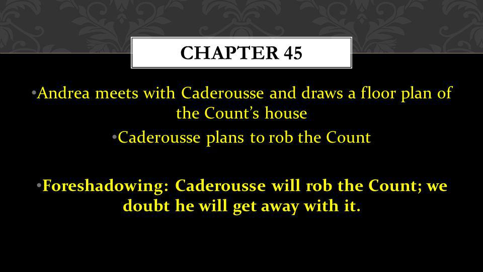 Andrea meets with Caderousse and draws a floor plan of the Counts house Caderousse plans to rob the Count Foreshadowing: Caderousse will rob the Count