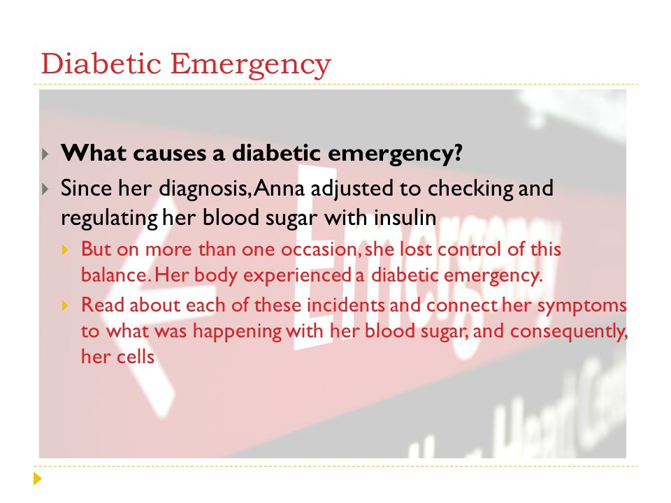 Diabetic Emergency What causes a diabetic emergency? Since her diagnosis, Anna adjusted to checking and regulating her blood sugar with insulin But on