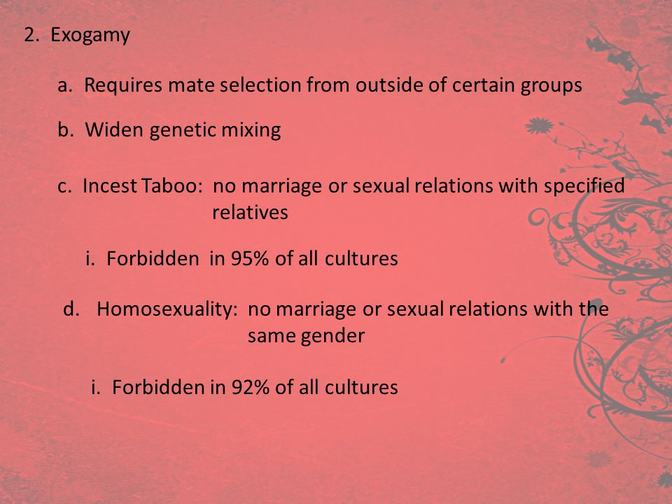 2. Exogamy a. Requires mate selection from outside of certain groups b. Widen genetic mixing c. Incest Taboo: no marriage or sexual relations with spe