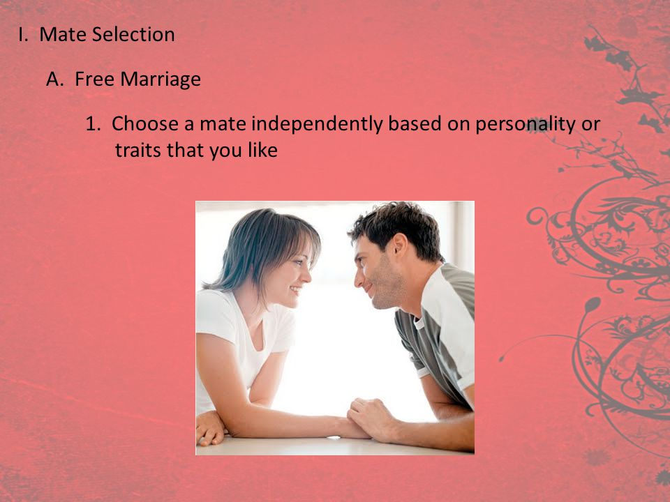 I. Mate Selection A. Free Marriage 1. Choose a mate independently based on personality or traits that you like